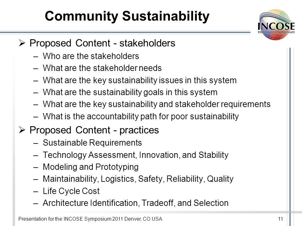Presentation for the INCOSE Symposium 2011 Denver, CO USA11 Community Sustainability Proposed Content - stakeholders –Who are the stakeholders –What a