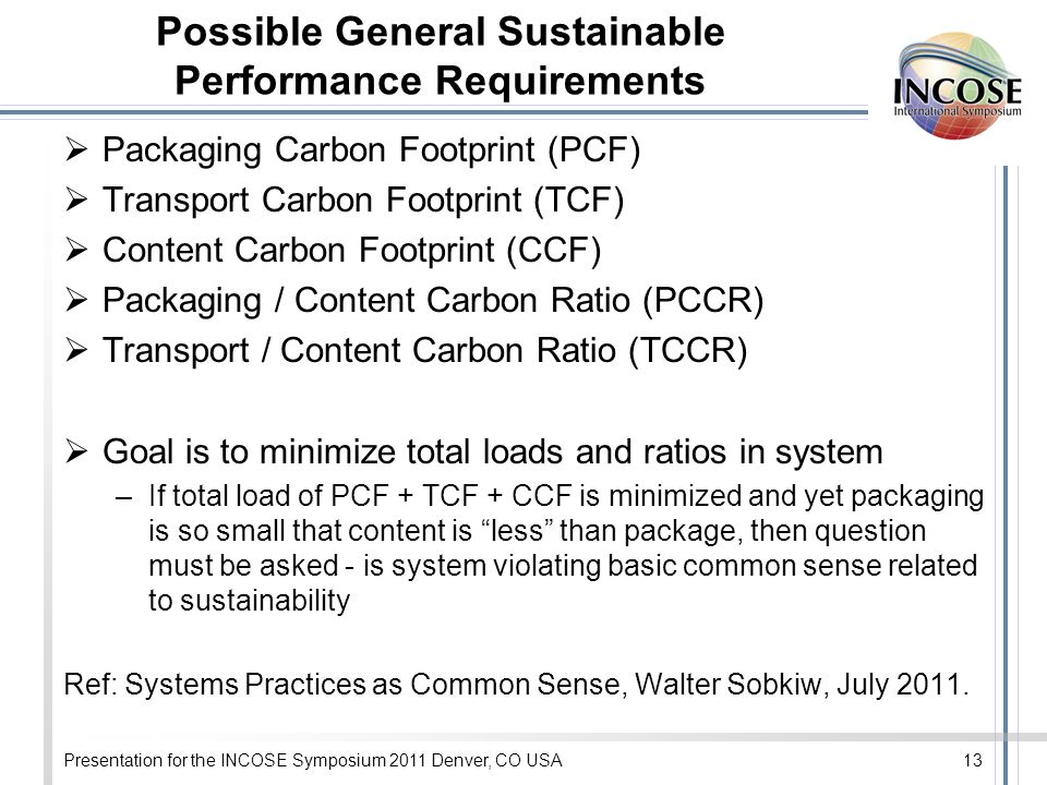Presentation for the INCOSE Symposium 2011 Denver, CO USA13 Possible General Sustainable Performance Requirements Packaging Carbon Footprint (PCF) Transport Carbon Footprint (TCF) Content Carbon Footprint (CCF) Packaging / Content Carbon Ratio (PCCR) Transport / Content Carbon Ratio (TCCR) Goal is to minimize total loads and ratios in system –If total load of PCF + TCF + CCF is minimized and yet packaging is so small that content is less than package, then question must be asked - is system violating basic common sense related to sustainability Ref: Systems Practices as Common Sense, Walter Sobkiw, July 2011.