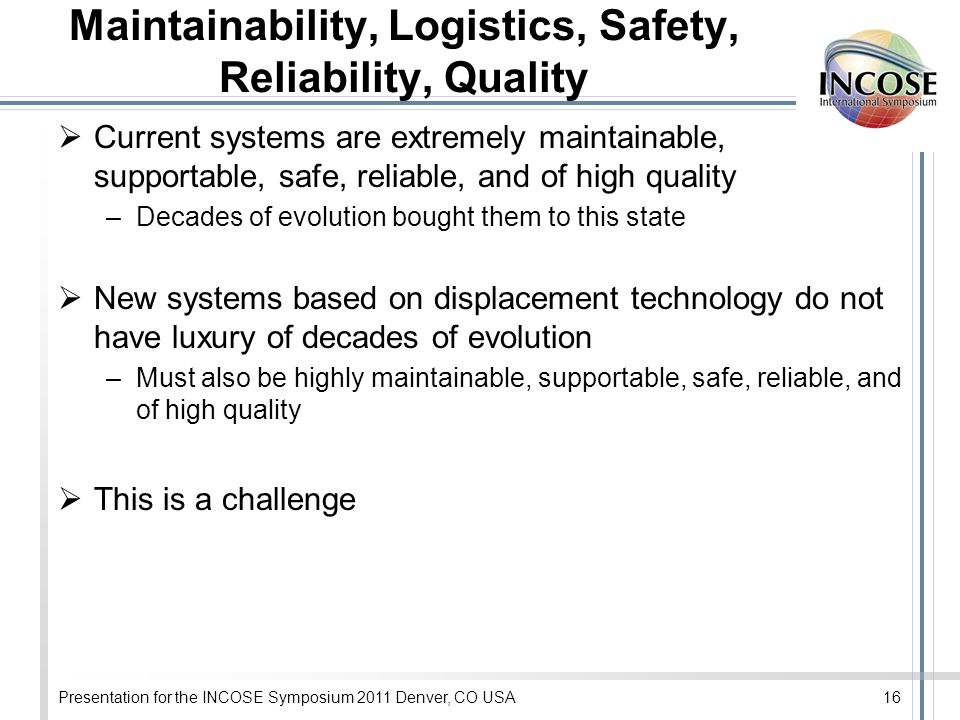 Presentation for the INCOSE Symposium 2011 Denver, CO USA16 Maintainability, Logistics, Safety, Reliability, Quality Current systems are extremely maintainable, supportable, safe, reliable, and of high quality –Decades of evolution bought them to this state New systems based on displacement technology do not have luxury of decades of evolution –Must also be highly maintainable, supportable, safe, reliable, and of high quality This is a challenge