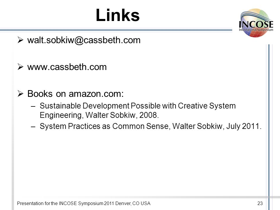 Presentation for the INCOSE Symposium 2011 Denver, CO USA23 Links   Books on amazon.com: –Sustainable Development Possible with Creative System Engineering, Walter Sobkiw, 2008.
