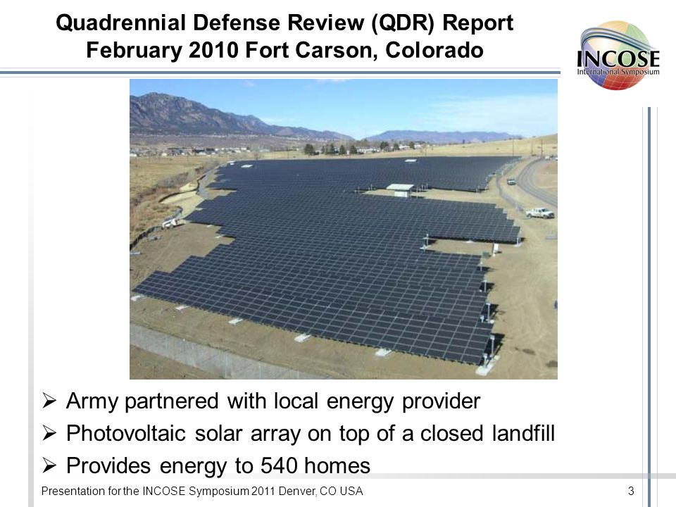 Presentation for the INCOSE Symposium 2011 Denver, CO USA3 Quadrennial Defense Review (QDR) Report February 2010 Fort Carson, Colorado Army partnered with local energy provider Photovoltaic solar array on top of a closed landfill Provides energy to 540 homes
