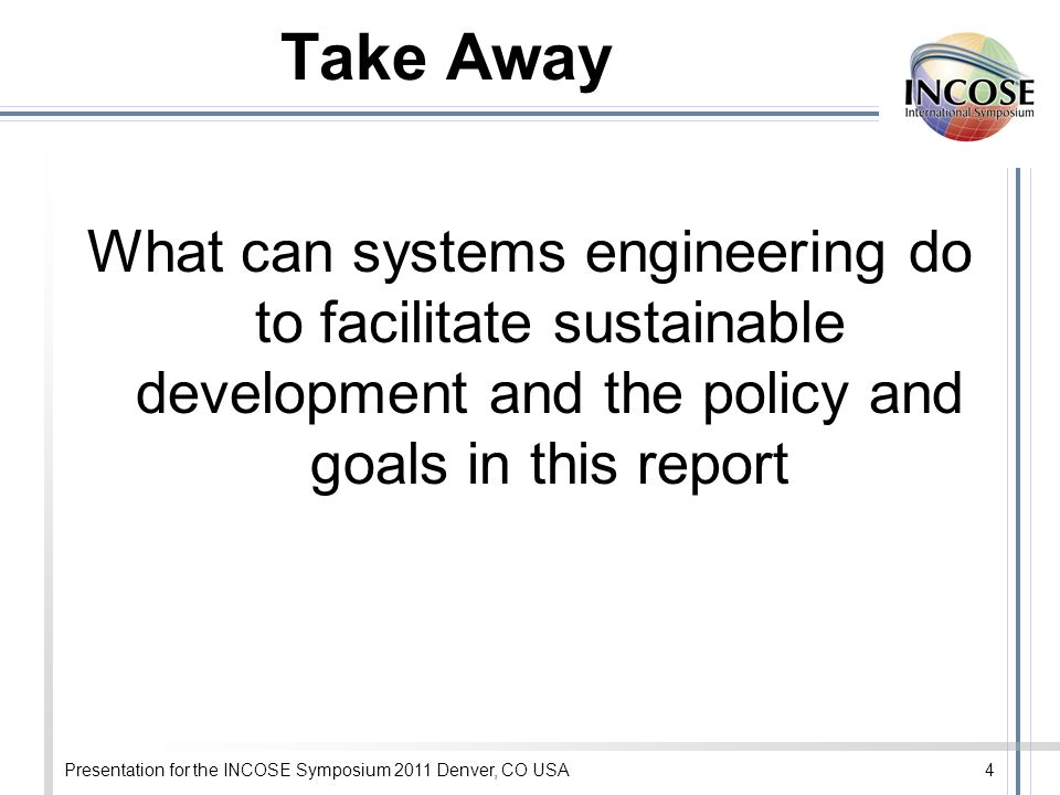 Presentation for the INCOSE Symposium 2011 Denver, CO USA4 Take Away What can systems engineering do to facilitate sustainable development and the policy and goals in this report