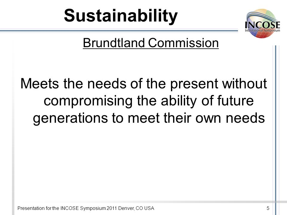 Presentation for the INCOSE Symposium 2011 Denver, CO USA5 Sustainability Brundtland Commission Meets the needs of the present without compromising the ability of future generations to meet their own needs