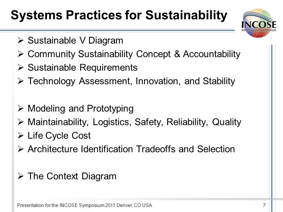 Presentation for the INCOSE Symposium 2011 Denver, CO USA7 Systems Practices for Sustainability Sustainable V Diagram Community Sustainability Concept & Accountability Sustainable Requirements Technology Assessment, Innovation, and Stability Modeling and Prototyping Maintainability, Logistics, Safety, Reliability, Quality Life Cycle Cost Architecture Identification Tradeoffs and Selection The Context Diagram