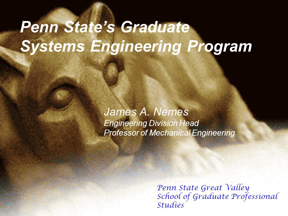 Penn States Graduate Systems Engineering Program James A. Nemes Engineering Division Head Professor of Mechanical Engineering Penn State Great Valley