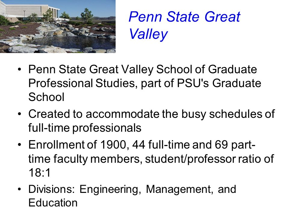 Penn State Great Valley School of Graduate Professional Studies, part of PSU's Graduate School Created to accommodate the busy schedules of full-time