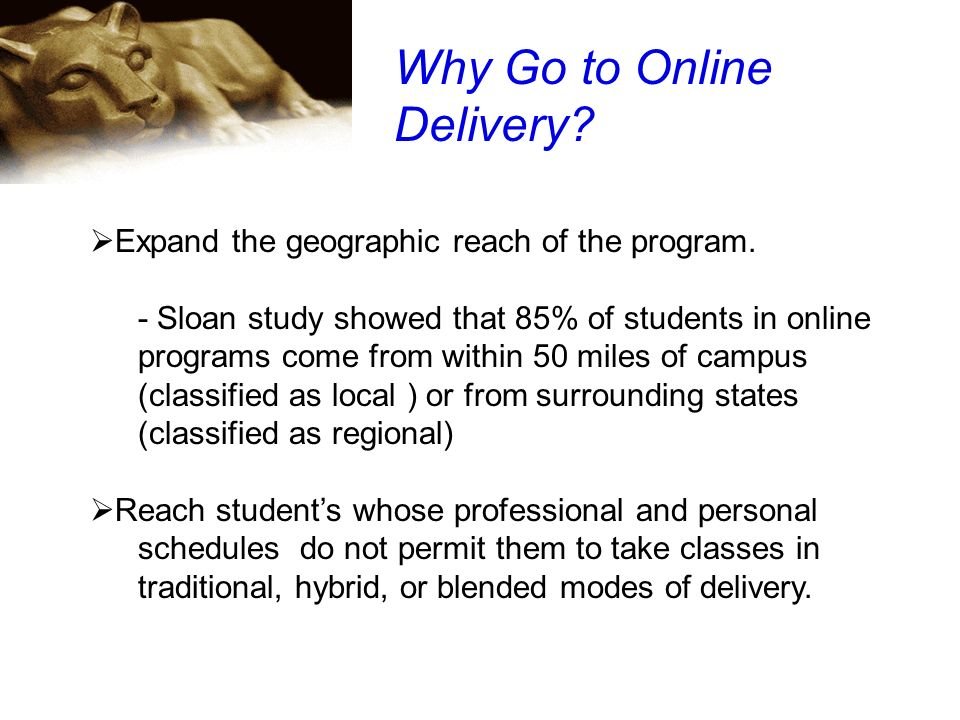 Why Go to Online Delivery? Expand the geographic reach of the program. - Sloan study showed that 85% of students in online programs come from within 5
