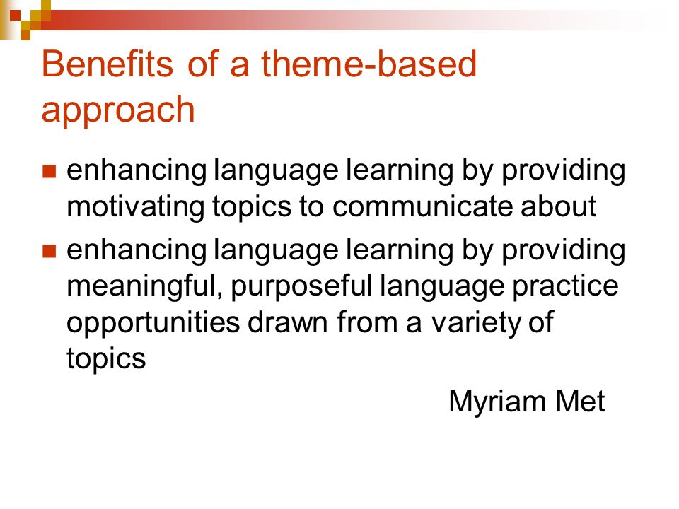 Benefits of a theme-based approach enhancing language learning by providing motivating topics to communicate about enhancing language learning by providing meaningful, purposeful language practice opportunities drawn from a variety of topics Myriam Met