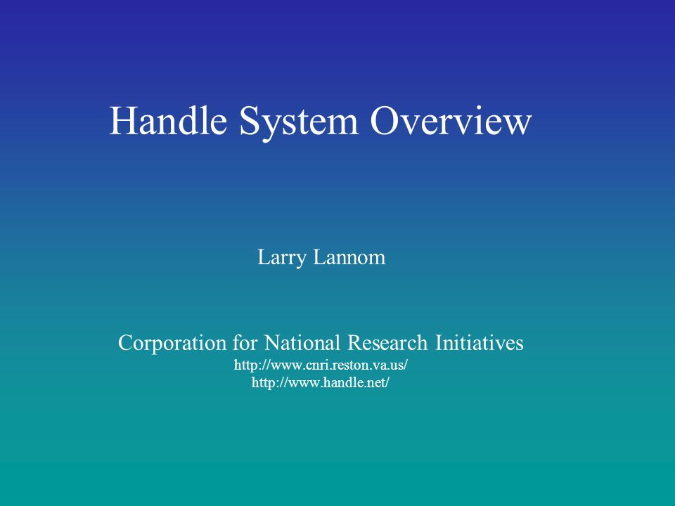 Handle System Overview Larry Lannom Corporation for National Research Initiatives http://www.cnri.reston.va.us/ http://www.handle.net/