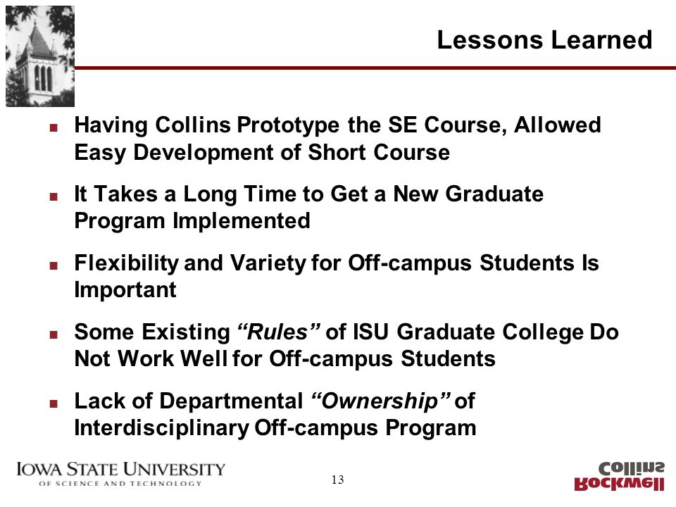 13 Lessons Learned n Having Collins Prototype the SE Course, Allowed Easy Development of Short Course n It Takes a Long Time to Get a New Graduate Pro