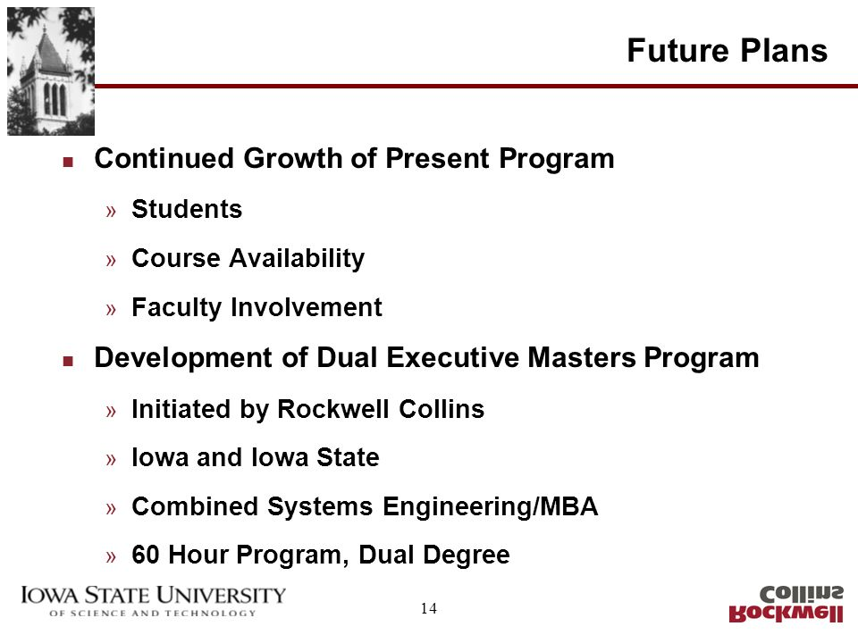 14 Future Plans n Continued Growth of Present Program » Students » Course Availability » Faculty Involvement n Development of Dual Executive Masters P