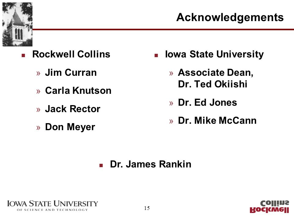 15 Acknowledgements n Rockwell Collins » Jim Curran » Carla Knutson » Jack Rector » Don Meyer n Iowa State University » Associate Dean, Dr. Ted Okiish