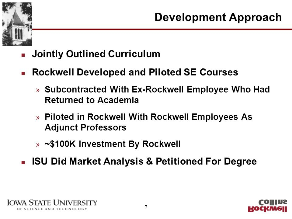 7 Development Approach n Jointly Outlined Curriculum n Rockwell Developed and Piloted SE Courses » Subcontracted With Ex-Rockwell Employee Who Had Returned to Academia » Piloted in Rockwell With Rockwell Employees As Adjunct Professors » ~$100K Investment By Rockwell n ISU Did Market Analysis & Petitioned For Degree