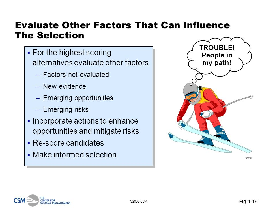 Fig. 1-18 ©2008 CSM Evaluate Other Factors That Can Influence The Selection For the highest scoring alternatives evaluate other factors – Factors not