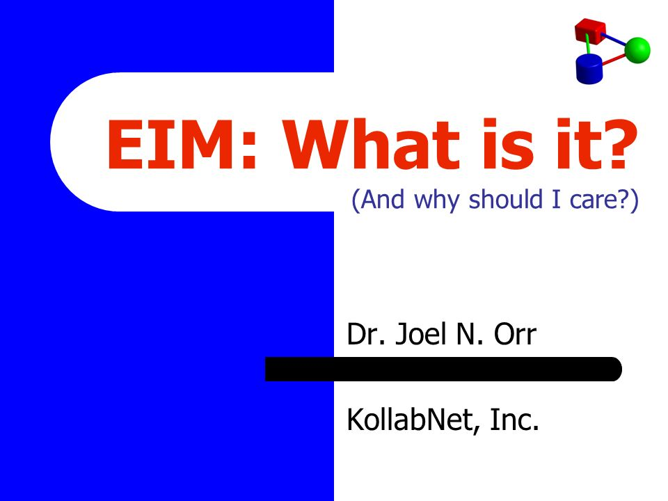 EIM: What is it (And why should I care ) Dr. Joel N. Orr KollabNet, Inc.