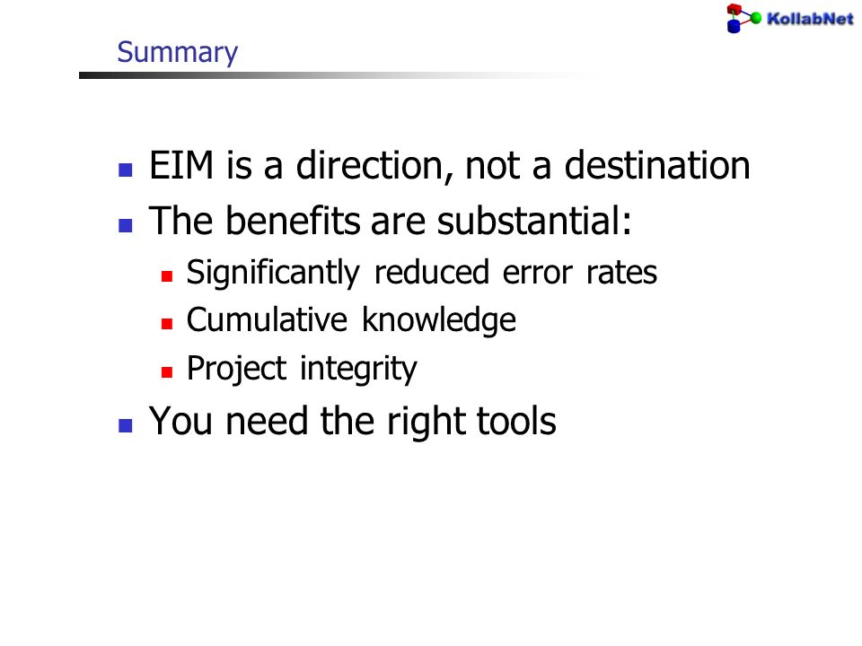 Summary EIM is a direction, not a destination The benefits are substantial: Significantly reduced error rates Cumulative knowledge Project integrity You need the right tools
