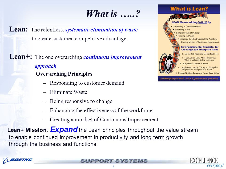 4 What is …..? Lean: The relentless, systematic elimination of waste to create sustained competitive advantage. Lean+: The one overarching continuous