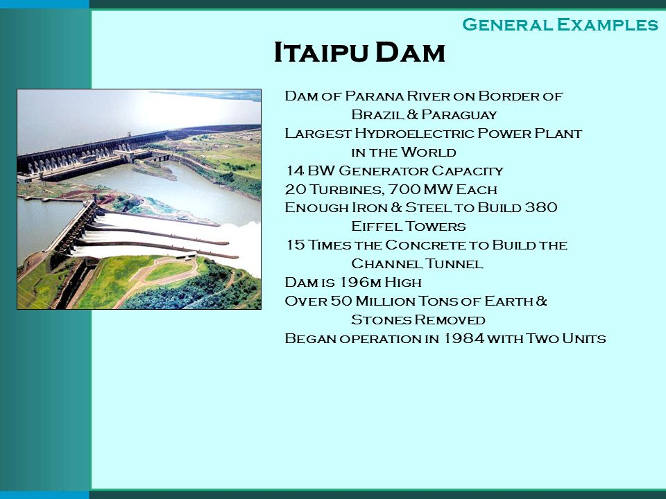 Itaipu Dam Dam of Parana River on Border of Brazil & Paraguay Largest Hydroelectric Power Plant in the World 14 BW Generator Capacity 20 Turbines, 700
