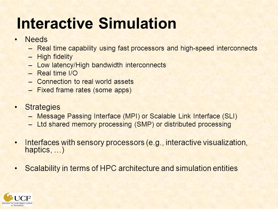 Interactive Simulation Needs –Real time capability using fast processors and high-speed interconnects –High fidelity –Low latency/High bandwidth interconnects –Real time I/O –Connection to real world assets –Fixed frame rates (some apps) Strategies –Message Passing Interface (MPI) or Scalable Link Interface (SLI) –Ltd shared memory processing (SMP) or distributed processing Interfaces with sensory processors (e.g., interactive visualization, haptics, …) Scalability in terms of HPC architecture and simulation entities