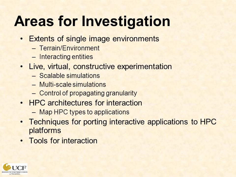 Areas for Investigation Extents of single image environments –Terrain/Environment –Interacting entities Live, virtual, constructive experimentation –Scalable simulations –Multi-scale simulations –Control of propagating granularity HPC architectures for interaction –Map HPC types to applications Techniques for porting interactive applications to HPC platforms Tools for interaction