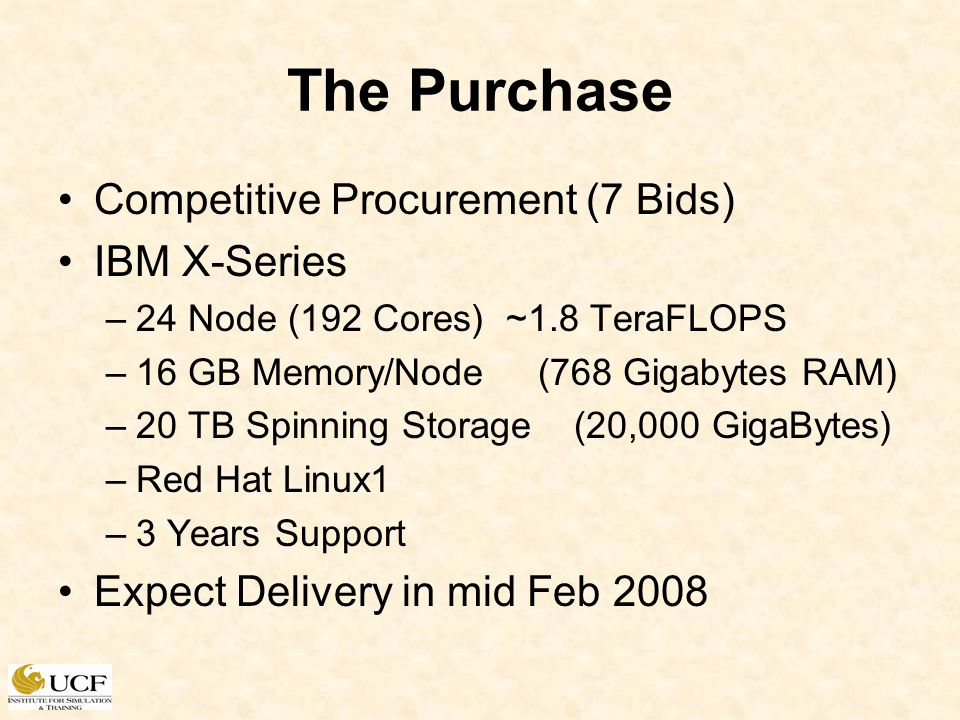 The Purchase Competitive Procurement (7 Bids) IBM X-Series –24 Node (192 Cores) ~1.8 TeraFLOPS –16 GB Memory/Node(768 Gigabytes RAM) –20 TB Spinning S