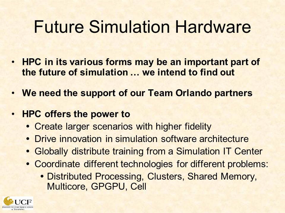 Future Simulation Hardware HPC in its various forms may be an important part of the future of simulation … we intend to find out We need the support of our Team Orlando partners HPC offers the power to Create larger scenarios with higher fidelity Drive innovation in simulation software architecture Globally distribute training from a Simulation IT Center Coordinate different technologies for different problems: Distributed Processing, Clusters, Shared Memory, Multicore, GPGPU, Cell