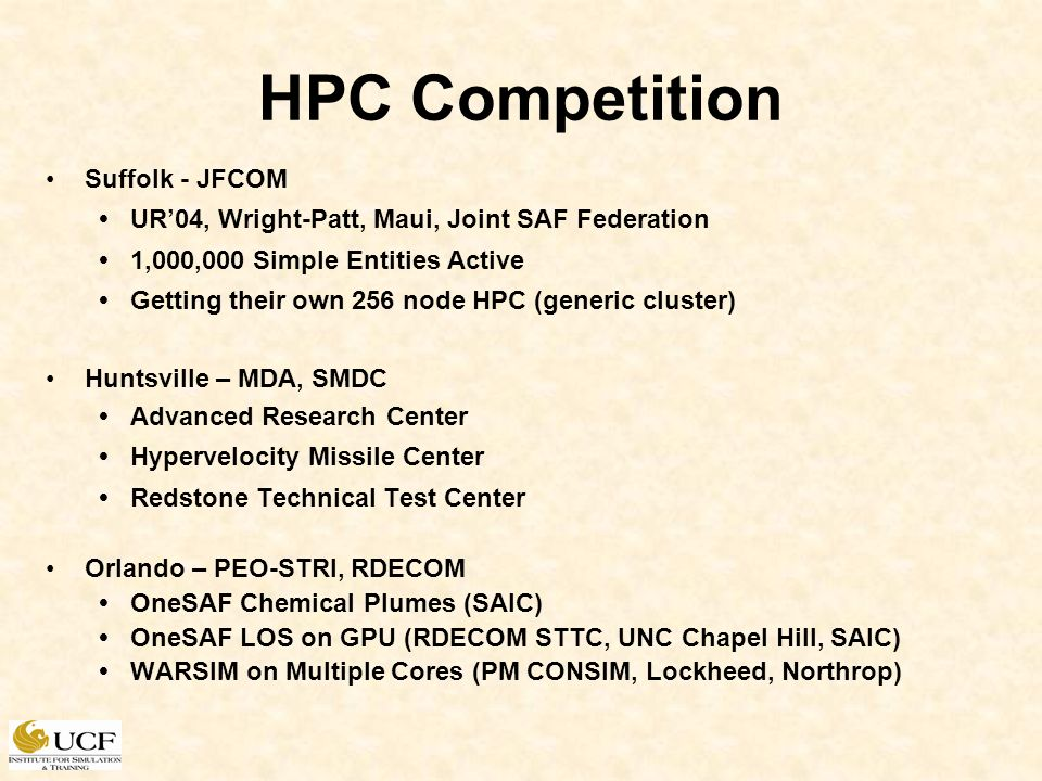 HPC Competition Suffolk - JFCOM UR04, Wright-Patt, Maui, Joint SAF Federation 1,000,000 Simple Entities Active Getting their own 256 node HPC (generic cluster) Huntsville – MDA, SMDC Advanced Research Center Hypervelocity Missile Center Redstone Technical Test Center Orlando – PEO-STRI, RDECOM OneSAF Chemical Plumes (SAIC) OneSAF LOS on GPU (RDECOM STTC, UNC Chapel Hill, SAIC) WARSIM on Multiple Cores (PM CONSIM, Lockheed, Northrop)