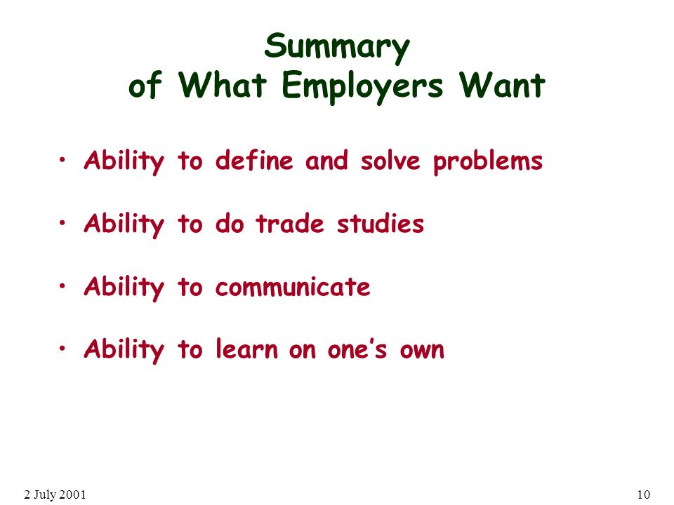 2 July Summary of What Employers Want Ability to define and solve problems Ability to do trade studies Ability to communicate Ability to learn on ones own