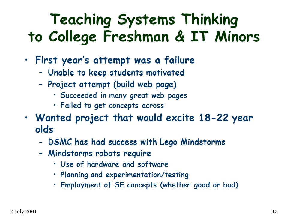 2 July 200118 Teaching Systems Thinking to College Freshman & IT Minors First years attempt was a failure –Unable to keep students motivated –Project attempt (build web page) Succeeded in many great web pages Failed to get concepts across Wanted project that would excite 18-22 year olds –DSMC has had success with Lego Mindstorms –Mindstorms robots require Use of hardware and software Planning and experimentation/testing Employment of SE concepts (whether good or bad)