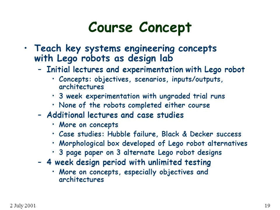 2 July 200119 Course Concept Teach key systems engineering concepts with Lego robots as design lab –Initial lectures and experimentation with Lego robot Concepts: objectives, scenarios, inputs/outputs, architectures 3 week experimentation with ungraded trial runs None of the robots completed either course –Additional lectures and case studies More on concepts Case studies: Hubble failure, Black & Decker success Morphological box developed of Lego robot alternatives 3 page paper on 3 alternate Lego robot designs –4 week design period with unlimited testing More on concepts, especially objectives and architectures