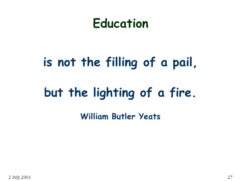 2 July Education is not the filling of a pail, but the lighting of a fire.