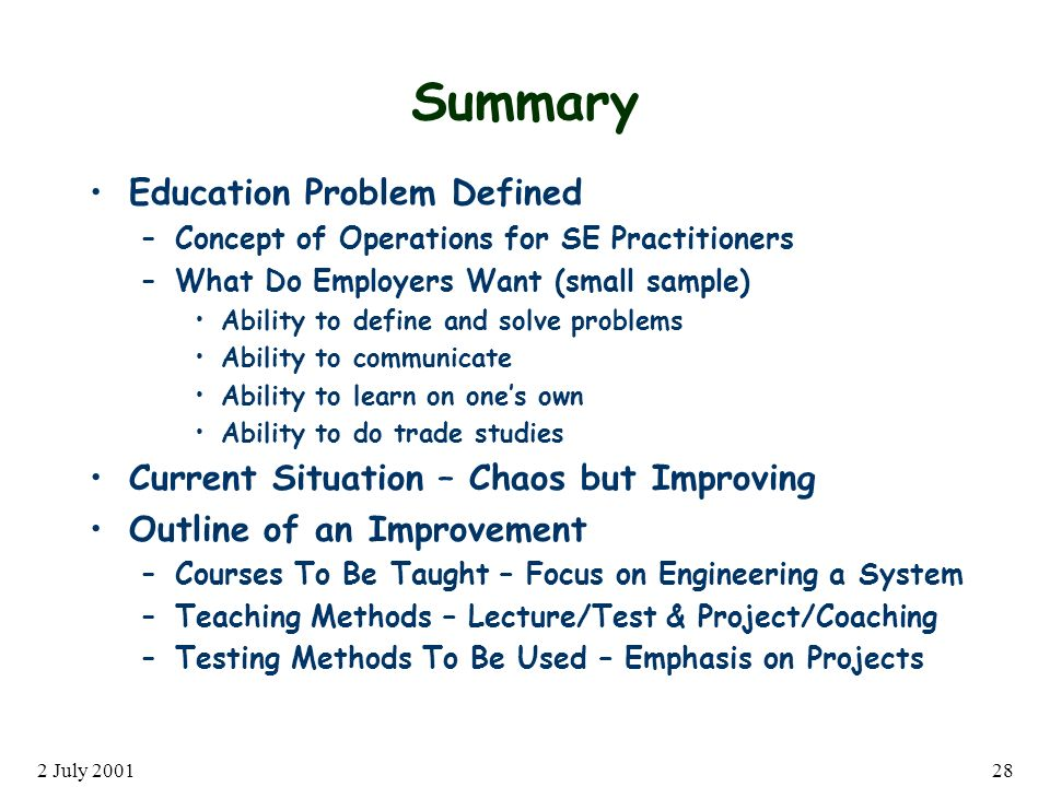 2 July 200128 Summary Education Problem Defined –Concept of Operations for SE Practitioners –What Do Employers Want (small sample) Ability to define and solve problems Ability to communicate Ability to learn on ones own Ability to do trade studies Current Situation – Chaos but Improving Outline of an Improvement –Courses To Be Taught – Focus on Engineering a System –Teaching Methods – Lecture/Test & Project/Coaching –Testing Methods To Be Used – Emphasis on Projects