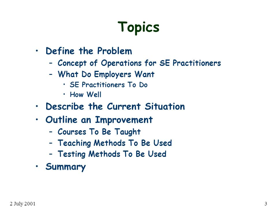 2 July 20013 Topics Define the Problem –Concept of Operations for SE Practitioners –What Do Employers Want SE Practitioners To Do How Well Describe the Current Situation Outline an Improvement –Courses To Be Taught –Teaching Methods To Be Used –Testing Methods To Be Used Summary