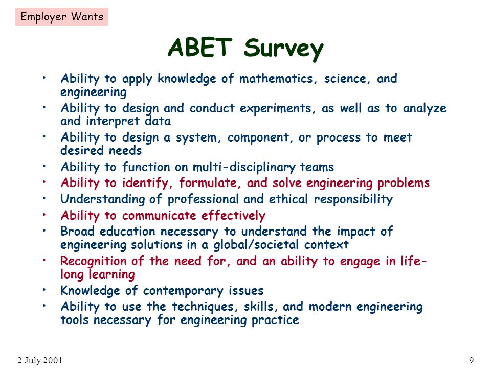 2 July 20019 ABET Survey Ability to apply knowledge of mathematics, science, and engineering Ability to design and conduct experiments, as well as to analyze and interpret data Ability to design a system, component, or process to meet desired needs Ability to function on multi-disciplinary teams Ability to identify, formulate, and solve engineering problems Understanding of professional and ethical responsibility Ability to communicate effectively Broad education necessary to understand the impact of engineering solutions in a global/societal context Recognition of the need for, and an ability to engage in life- long learning Knowledge of contemporary issues Ability to use the techniques, skills, and modern engineering tools necessary for engineering practice Employer Wants