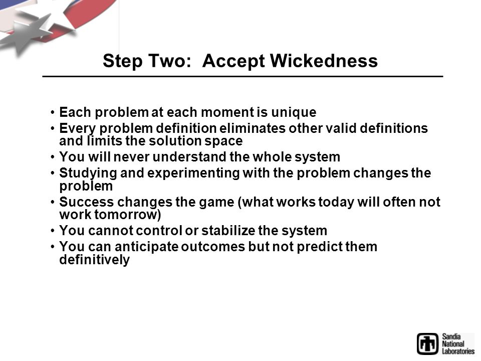 Step Two: Accept Wickedness Each problem at each moment is unique Every problem definition eliminates other valid definitions and limits the solution
