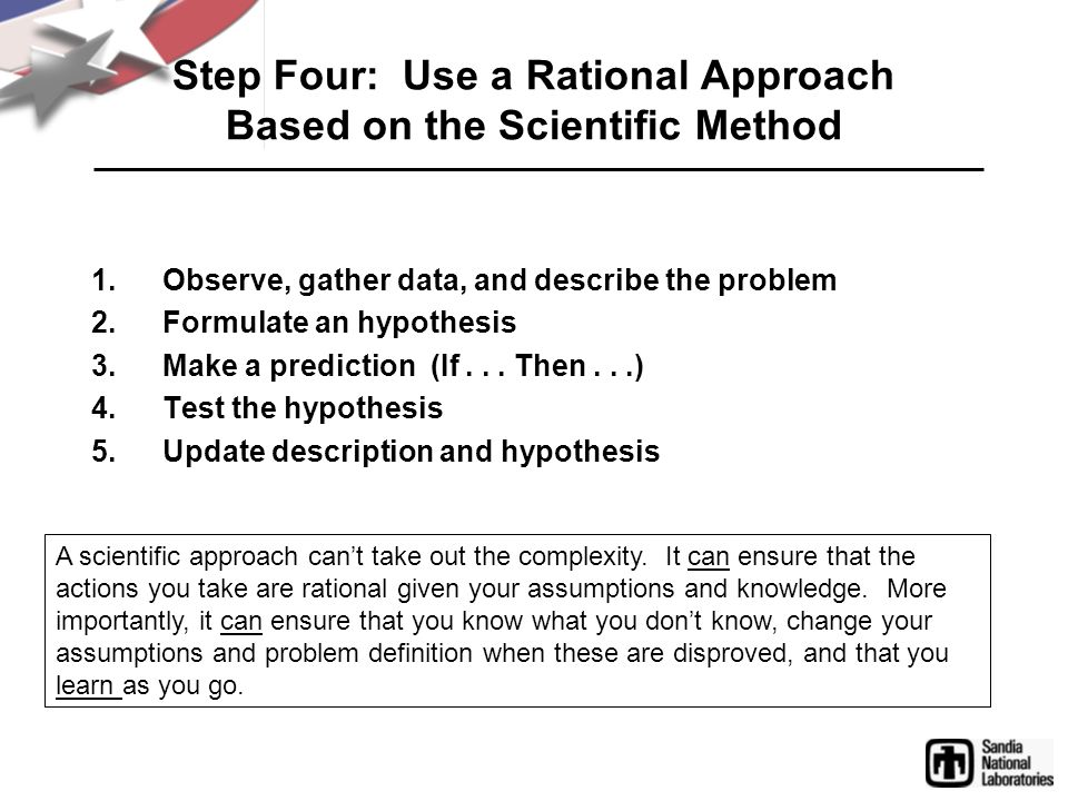 Step Four: Use a Rational Approach Based on the Scientific Method 1.Observe, gather data, and describe the problem 2.Formulate an hypothesis 3.Make a