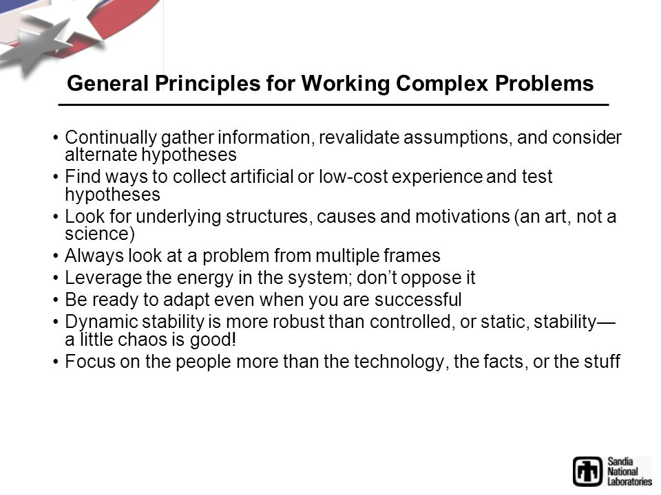 General Principles for Working Complex Problems Continually gather information, revalidate assumptions, and consider alternate hypotheses Find ways to