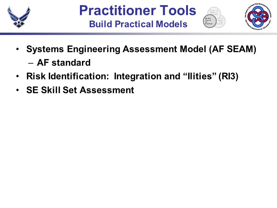 Systems Engineering Assessment Model (AF SEAM) –AF standard Risk Identification: Integration and Ilities (RI3) SE Skill Set Assessment Practitioner Tools Build Practical Models Provide Subject Matter Expertise Expand the SE Body of Knowledge Develop Tools for the Practitioner