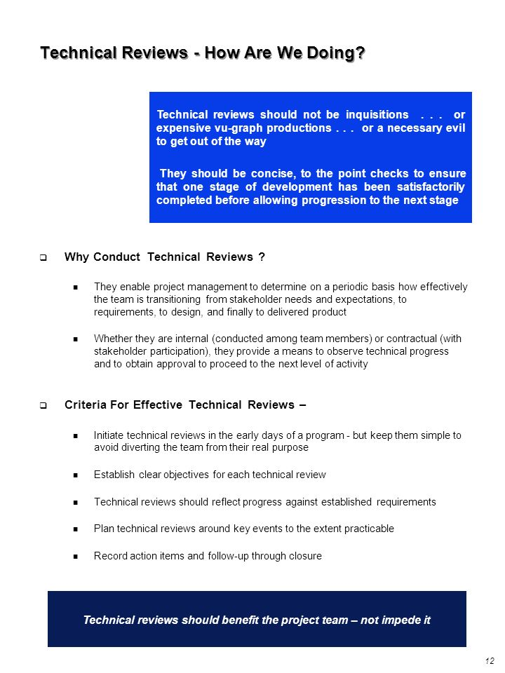 12 Technical reviews should benefit the project team – not impede it Technical reviews should not be inquisitions... or expensive vu-graph productions