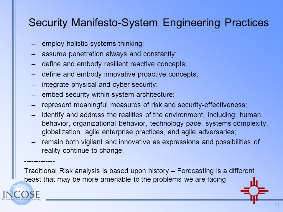 11 Security Manifesto-System Engineering Practices –employ holistic systems thinking; –assume penetration always and constantly; –define and embody resilient reactive concepts; –define and embody innovative proactive concepts; –integrate physical and cyber security; –embed security within system architecture; –represent meaningful measures of risk and security-effectiveness; –identify and address the realities of the environment, including: human behavior, organizational behavior, technology pace, systems complexity, globalization, agile enterprise practices, and agile adversaries; –remain both vigilant and innovative as expressions and possibilities of reality continue to change; Traditional Risk analysis is based upon history – Forecasting is a different beast that may be more amenable to the problems we are facing
