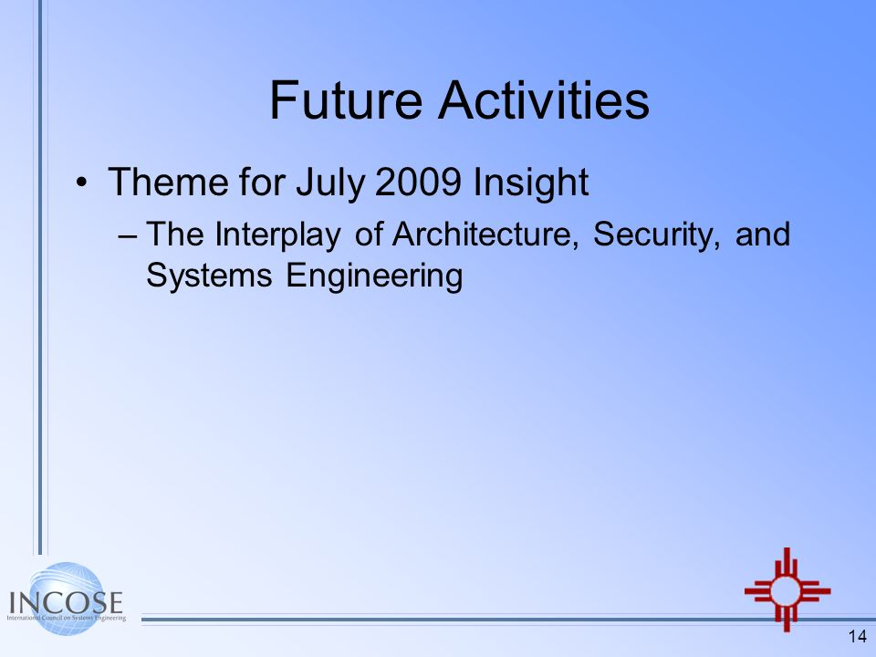 14 Future Activities Theme for July 2009 Insight –The Interplay of Architecture, Security, and Systems Engineering