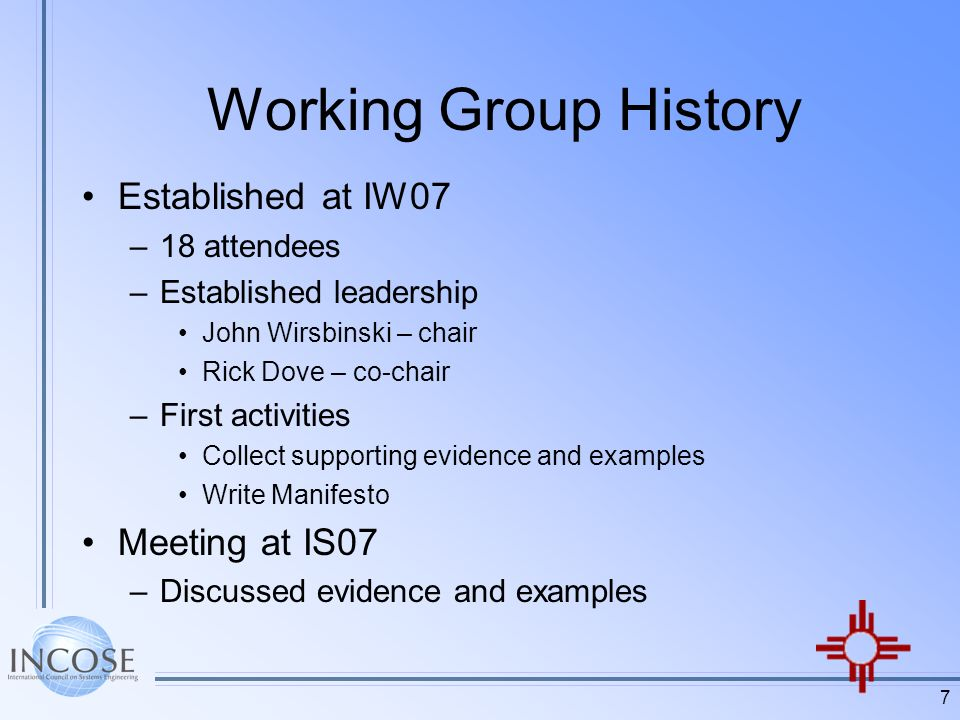 7 Working Group History Established at IW07 –18 attendees –Established leadership John Wirsbinski – chair Rick Dove – co-chair –First activities Collect supporting evidence and examples Write Manifesto Meeting at IS07 –Discussed evidence and examples