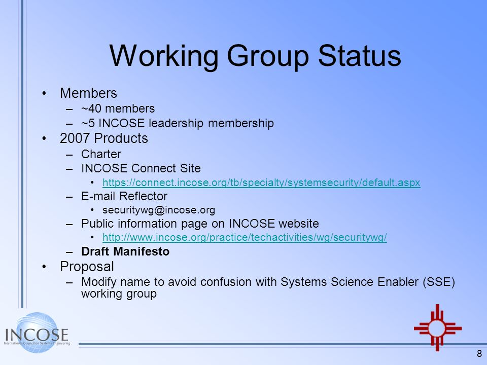 8 Working Group Status Members –~40 members –~5 INCOSE leadership membership 2007 Products –Charter –INCOSE Connect Site   – Reflector –Public information page on INCOSE website   –Draft Manifesto Proposal –Modify name to avoid confusion with Systems Science Enabler (SSE) working group