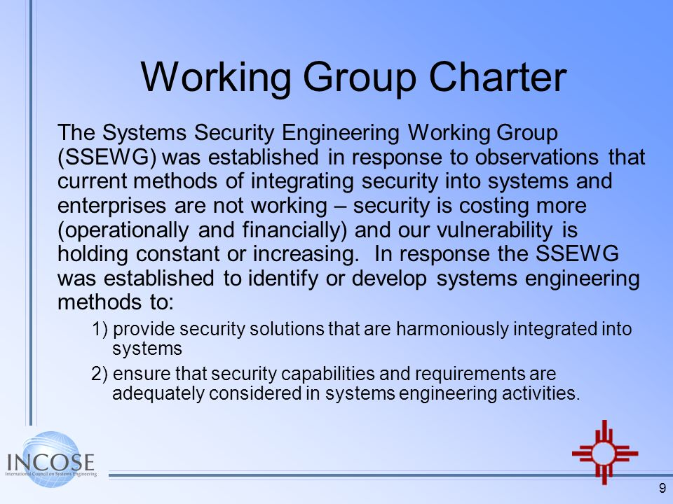 9 Working Group Charter The Systems Security Engineering Working Group (SSEWG) was established in response to observations that current methods of integrating security into systems and enterprises are not working – security is costing more (operationally and financially) and our vulnerability is holding constant or increasing.