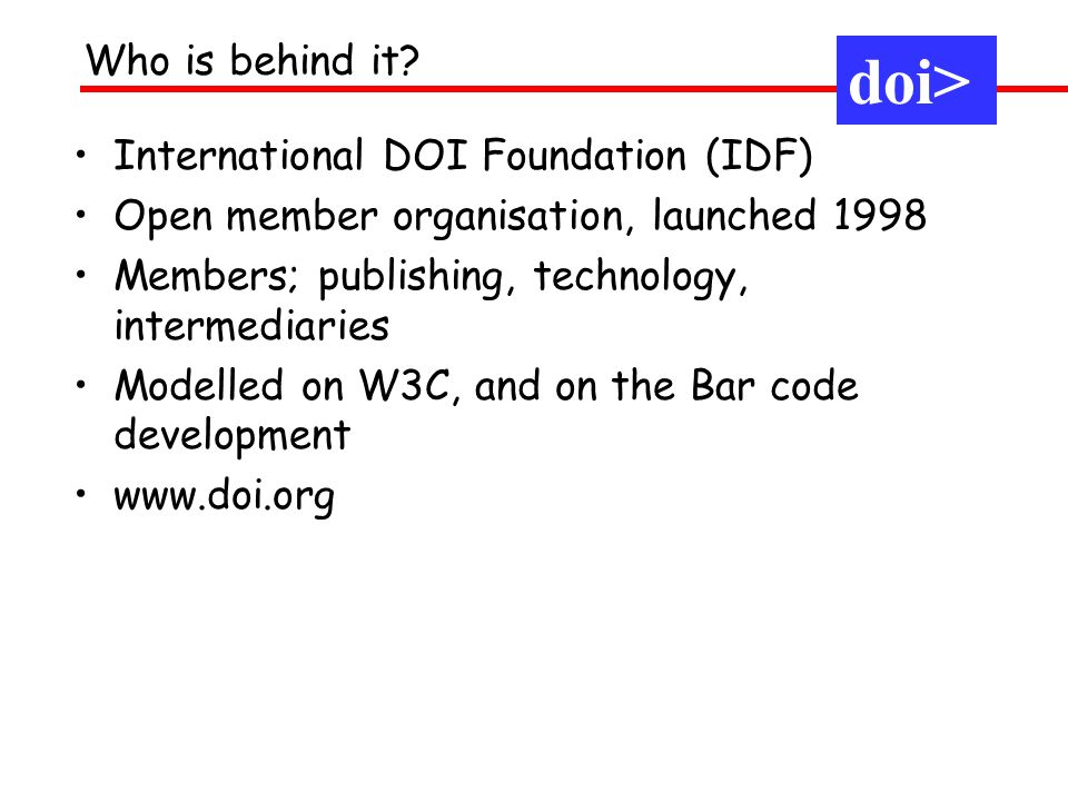 International DOI Foundation (IDF) Open member organisation, launched 1998 Members; publishing, technology, intermediaries Modelled on W3C, and on the Bar code development www.doi.org Who is behind it.