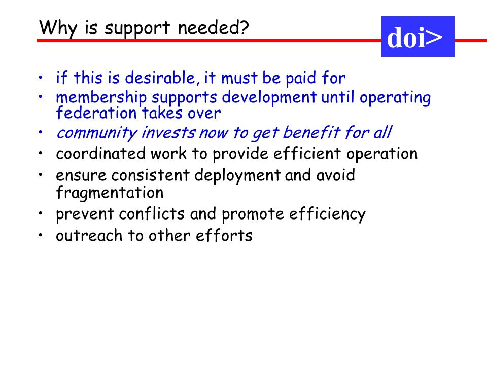 if this is desirable, it must be paid for membership supports development until operating federation takes over community invests now to get benefit for all coordinated work to provide efficient operation ensure consistent deployment and avoid fragmentation prevent conflicts and promote efficiency outreach to other efforts doi> Why is support needed.