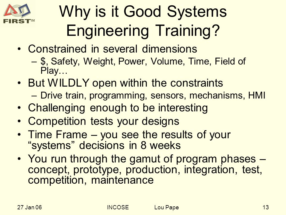 1327 Jan 06INCOSE Lou Pape Why is it Good Systems Engineering Training? Constrained in several dimensions –$, Safety, Weight, Power, Volume, Time, Fie