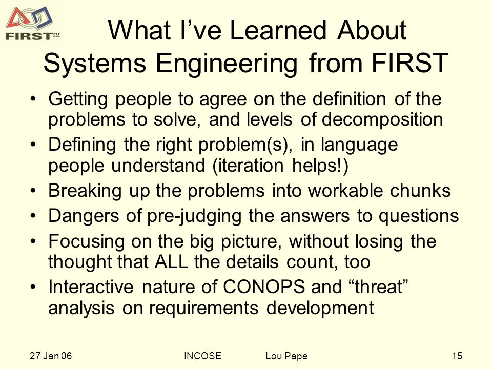 1527 Jan 06INCOSE Lou Pape What Ive Learned About Systems Engineering from FIRST Getting people to agree on the definition of the problems to solve, and levels of decomposition Defining the right problem(s), in language people understand (iteration helps!) Breaking up the problems into workable chunks Dangers of pre-judging the answers to questions Focusing on the big picture, without losing the thought that ALL the details count, too Interactive nature of CONOPS and threat analysis on requirements development