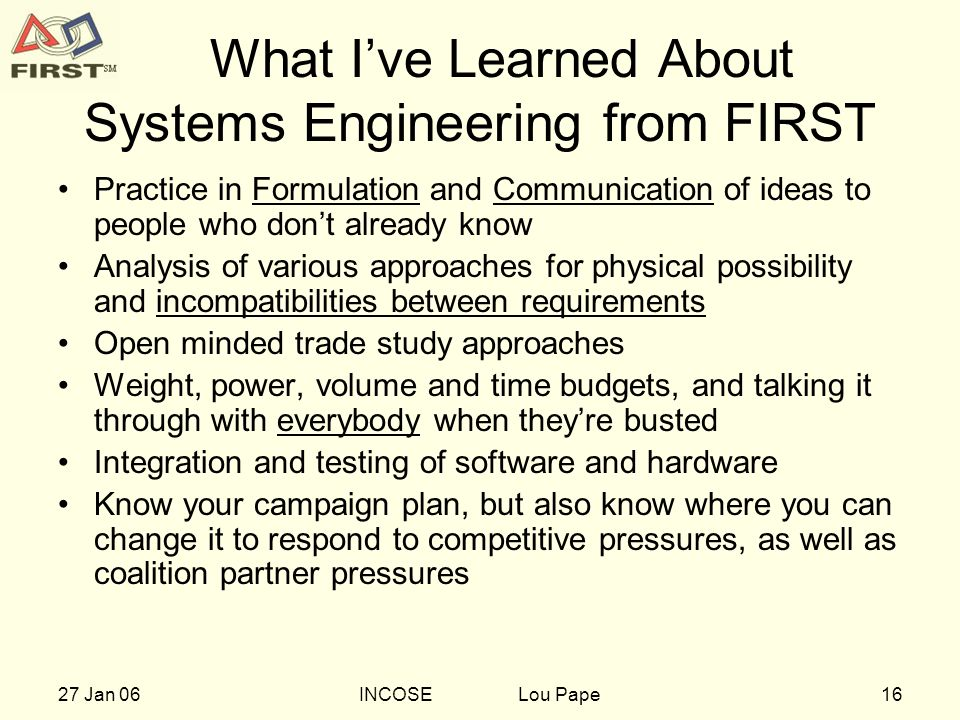 1627 Jan 06INCOSE Lou Pape What Ive Learned About Systems Engineering from FIRST Practice in Formulation and Communication of ideas to people who dont already know Analysis of various approaches for physical possibility and incompatibilities between requirements Open minded trade study approaches Weight, power, volume and time budgets, and talking it through with everybody when theyre busted Integration and testing of software and hardware Know your campaign plan, but also know where you can change it to respond to competitive pressures, as well as coalition partner pressures