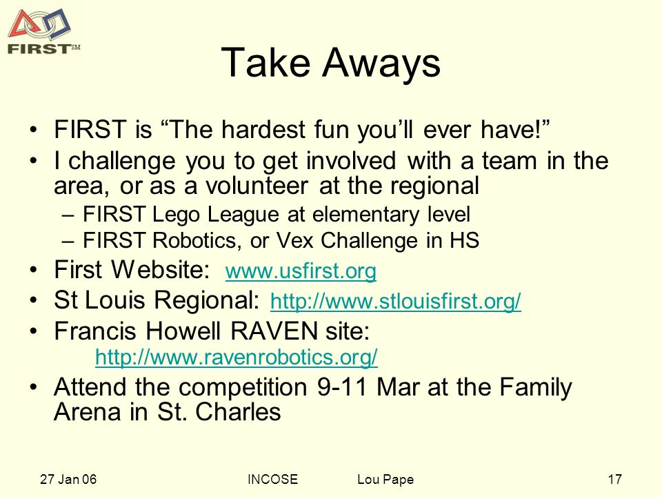 1727 Jan 06INCOSE Lou Pape Take Aways FIRST is The hardest fun youll ever have! I challenge you to get involved with a team in the area, or as a volun